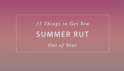 15 Things to Get You Out of Your Summer Rut