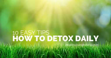 10 Easy Tips. How To Detox Daily.