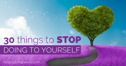 30 Things To Stop Doing To Yourself | healthylivinghowto.com