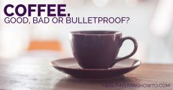Coffee. Good, Bad or Bulletproof? | healthylivinghowto.com