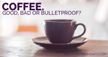 Coffee. Good, Bad, or Bulletproof?