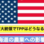 トランプ大統領でTPPはどうなる?北海道の農業への影響は?