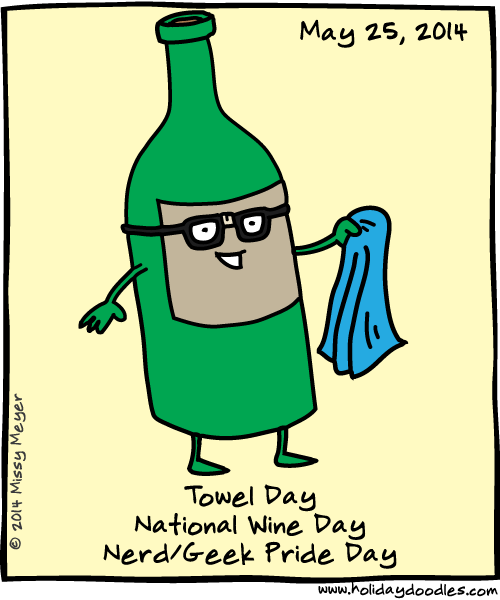 May 25, 2014: Towel Day; National Wine Day; Nerd/Geek Pride Day