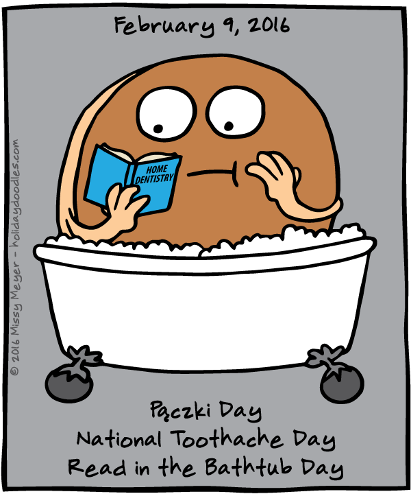 February 9, 2016: Pączki Day; National Toothache Day; Read in the Bathtub Day