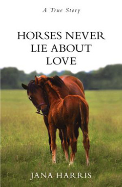 Horses Never Lie About Love, by Jana Harris