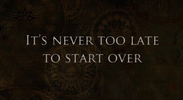 It's Never Too Late To Start All Over