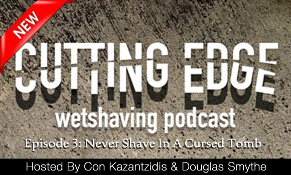 Cutting Edge Wet Shaving Podcast – Episode 3: Never Shave In A Cursed Tomb
