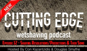 The Cutting Edge Wet Shaving Podcast: Episode 12 – Shaving Resolutions/Predictions & Then Some