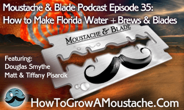 Moustache & Blade Podcast – Episode 35: How to Make Florida Water + More Brews & Blades