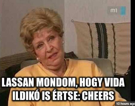 I'm saying it slowly so even Ildikó Vida would understand it: cheers
