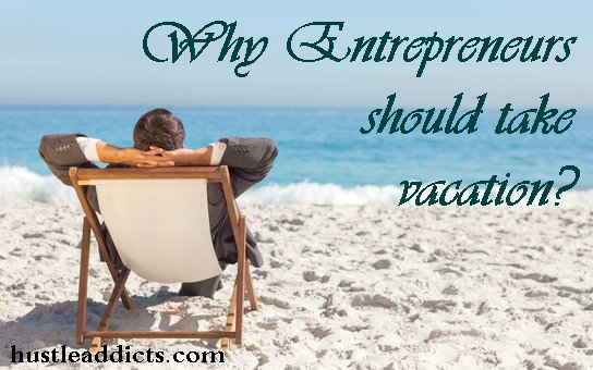 Why Entrepreneurs should take vacation?
