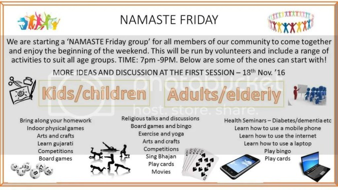 'NAMASTE FRIDAY'  Namaste Friday Group will be starting this Friday 18th November 2016. Open to all members of our community so that we can come together and enjoy the beginning of the weekend. We have a range of activities to suit all ages.  If you have any more ideas or wish to take part please come along to the first session 7:00pm - 9:00pm.  If you require any further info please contact us.