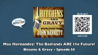 Max Hernandez: The Badlands ARE the Future! - Bitcoins and Gravy Episode 50
