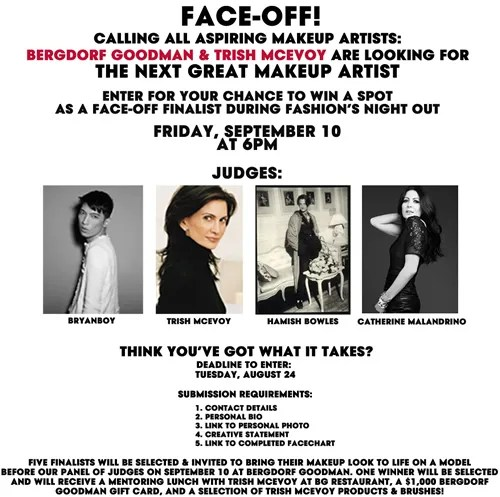 FACE-OFF! Calling all aspiring makeup artists. Bergdorf Goodman & Trish McEvoy are looking for the next great makeup artist. Enter for your chance to win a spot as a face-off finalist during Fashion's Night Out. Friday, September 10, 2010 at 6PM at Bergdorf Goodman. Judges - Bryanboy, Trish McEvoy, Hamish Bowles and Catherine Malandrino.