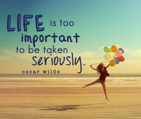 Life is too important to be taken seriously
