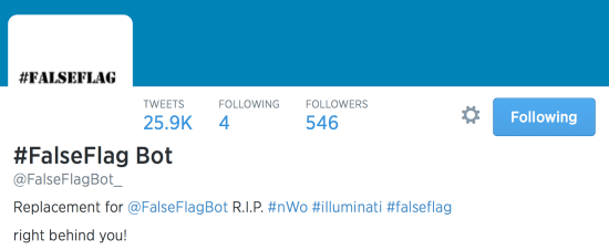 #FalseFlag Bot Tweets Following Followers 25.9K 4 546 #FalseFlag Bot @FalseFlagBot_  Replacement for @FalseFlagBot R.I.P. #nWo #illuminati #falseflag  right behind you!