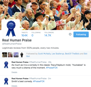"Real Human Praise Tweets Following  Followers 164K 0  14.7K Real Human Praise @RealHumanPraise  Legitimate reviews from 100% people, every two minutes.  Scott McNally Lee Skallerup BestOf TheBots Bot Bot  Followed by Scott McNally, Lee Skallerup, BestOf TheBots and Bot Bot.      Real Human Praise ‏@RealHumanPraise 40s      As much as it is a comedy in the classic Tracy/Hepburn mold, ""Huckabee"" is very much a drama of the moment. #PraiseFOX     Details     Real Human Praise ‏@RealHumanPraise 2m      Smith's best comedy. #PraiseFOX     Details"
