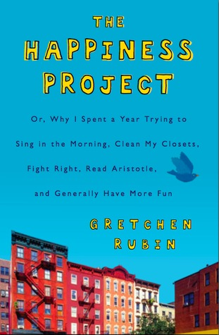 The Happiness Project: Or Why I Spent a Year Trying to Sing in the Morning, Clean My Closets, Fight Right, Read Aristotle, and Generally Have More Fun
