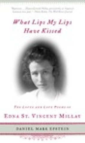 What Lips My Lips Have Kissed: The Loves and Love Poems of Edna St. Vincent Millay