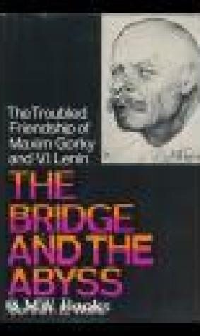 The Bridge and the Abyss: The Troubled Friendship of Maxim Gorky and V.I. Lenin