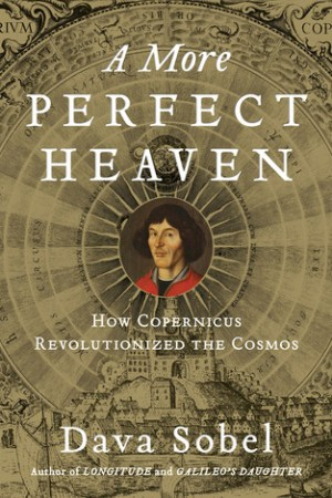A More Perfect Heaven How Copernicus Revolutionized the Cosmos