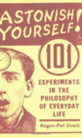 Astonish Yourself: 101 Experiments in the Philosophy of Everyday Life