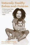 Naturally Healthy Babies and Children: A Commonsense Guide to Herbal Remedies, Nutrition, and Health