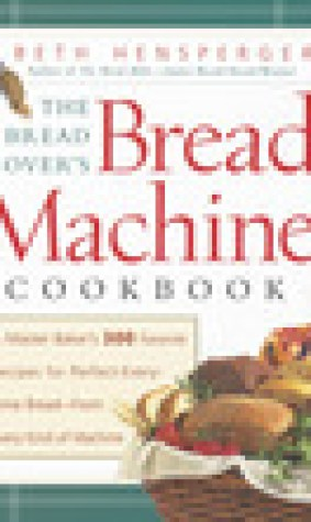 Bread Lover's Bread Machine Cookbook: A Master Baker's 300 Favorite Recipes for Perfect-Every-Time Bread-From Every Kind of Machine