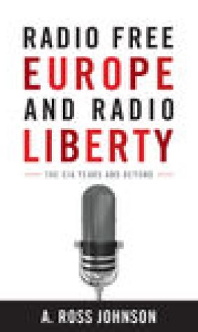 Radio Free Europe and Radio Liberty: The CIA Years and Beyond