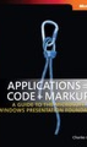 Applications = Code + Markup: A Guide to the Microsoft Windows Presentation Foundation: A Guide to the Microsoft Windows Presentation Foundation