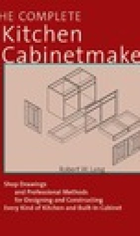 The Complete Kitchen Cabinetmaker: Shop Drawings and Professional Methods for Designing and Constructing Every Kind of Kitchen and Built-In Cabinet