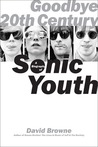 Goodbye 20th Century: A Biography of Sonic Youth