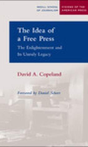 The Idea of a Free Press: The Enlightenment and Its Unruly Legacy