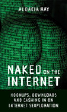 Naked on the Internet: Hookups, Downloads, and Cashing in on Internet Sexploration