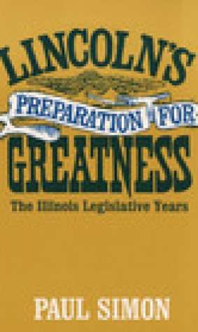 Lincoln's Preparation for Greatness: THE ILLINOIS LEGISLATIVE YEARS