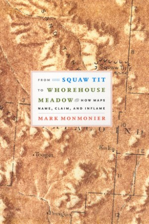 From Squaw Tit to Whorehouse Meadow How Maps Name Claim and Inflame