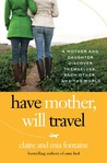 Have Mother, Will Travel: A Mother and Daughter Discover Themselves, Each Other, and the World