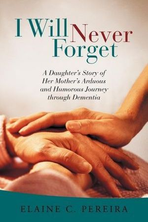 read online I Will Never Forget: A Daughter's Story of Her Mother's Arduous and Humorous Journey Through Dementia
