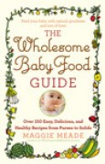 Download The Wholesome Baby Food Guide: Over 150 Easy, Delicious, and Healthy Recipes from Purees to Solids books
