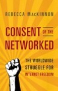 Download Consent of the Networked: The Worldwide Struggle For Internet Freedom books