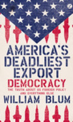 America's Deadliest Export: Democracy The Truth About US Foreign Policy and Everything Else