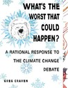What's the Worst That Could Happen?: A Rational Response to the Climate Change Debate