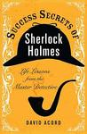 Success Secrets of Sherlock Holmes: Life Lessons from the Master Detective
