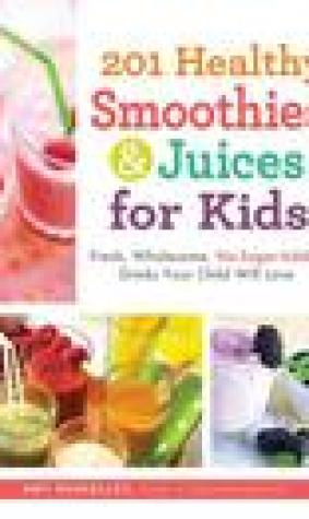 201 Healthy Smoothies Juices for Kids: Fresh, Wholesome, No-Sugar-Added Drinks Your Child Will Love