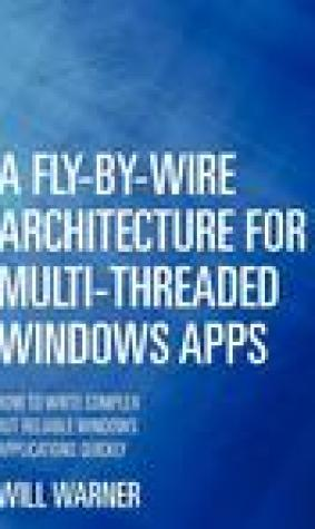 A Fly-By-Wire Architecture for Multi-Threaded Windows Apps: How to Write Complex But Reliable Windows Applications Quickly