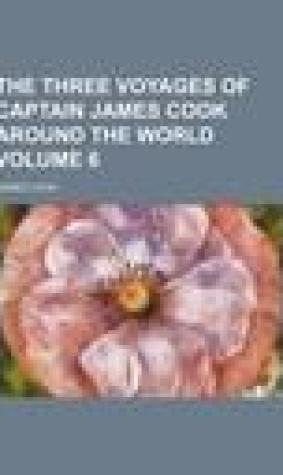 The Three Voyages of Captain James Cook Round the World. Volume 6.