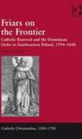 Friars on the Frontier: Catholic Renewal and the Dominican Order in Southeastern Poland, 1594 1648
