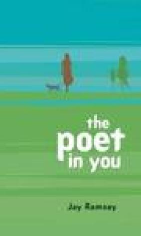 The Poet in You: A Guided Journey Into Your Inner Life Finding Your Voice in Poetry