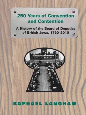 250 Years of Convention and Contention: A History of the Board of Deputies of British Jews, 1760-2010