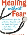 Healing without Fear: How to Overcome Your Fear of Doctors, Hospitals, and the Health Care System and Find Your Way to True Healing